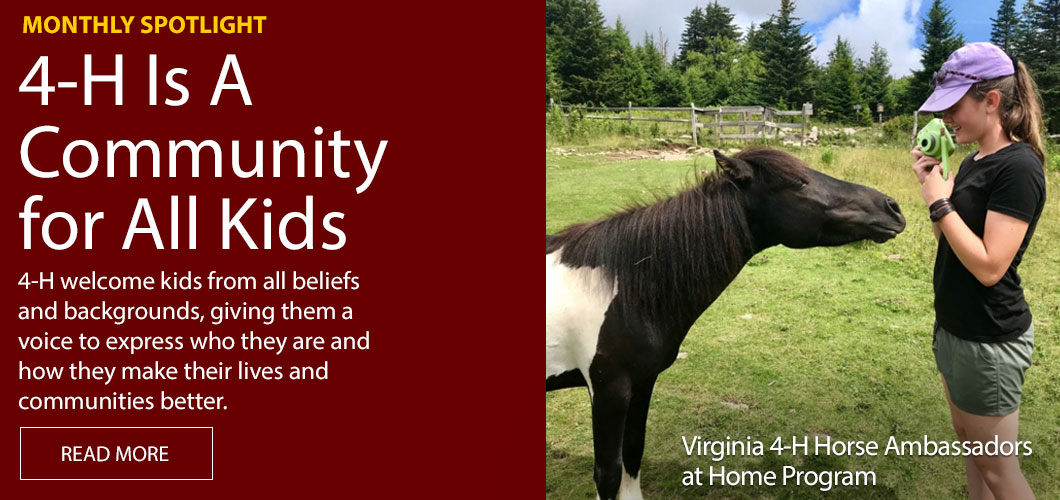 Monthly Spotlight! 4-H is a Community for All Kids! 4-H welcome kids from all beliefs and backgrounds, giving them a voice to express who they are and how they make their lives and communities better. Virginia 4-H Horse Ambassadors at Home Program